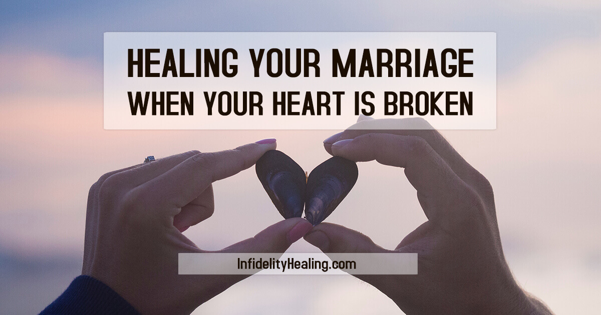 Healing Your Marriage When Your Heart Is Broken • Infidelity
