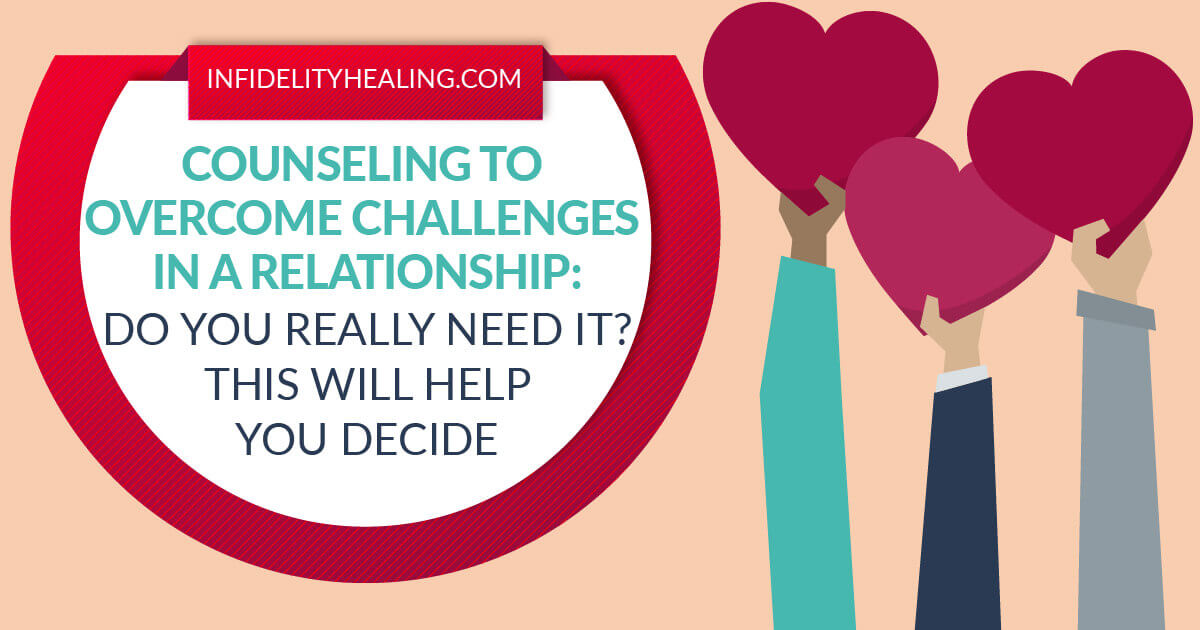 Counseling to Overcome Challenges in a Relationship: Do You Really Need It? This Will Help You Decide