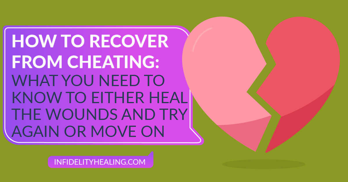 How to Recover From Cheating: What You Need to Know to Either Heal The Wounds And Try Again or Move On